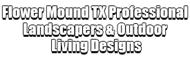 Flower Mound TX Professional Landscapers & Outdoor Living Designs Logo-We offer Landscape Design, Outdoor Patios & Pergolas, Outdoor Living Spaces, Stonescapes, Residential & Commercial Landscaping, Irrigation Installation & Repairs, Drainage Systems, Landscape Lighting, Outdoor Living Spaces, Tree Service, Lawn Service, and more.